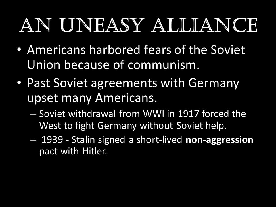 AN UNEASY ALLIANCE Americans harbored fears of the Soviet Union because of communism. Past Soviet agreements with Germany upset many Americans.