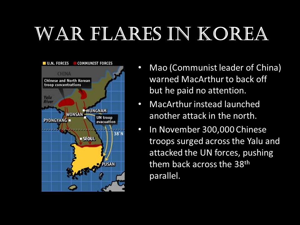 War flares in Korea Mao (Communist leader of China) warned MacArthur to back off but he paid no attention.