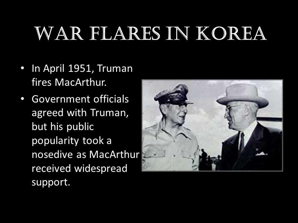 War flares in Korea In April 1951, Truman fires MacArthur.