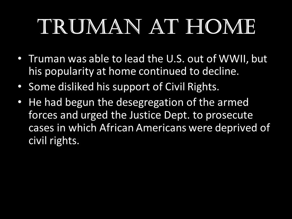 Truman at home Truman was able to lead the U.S. out of WWII, but his popularity at home continued to decline.