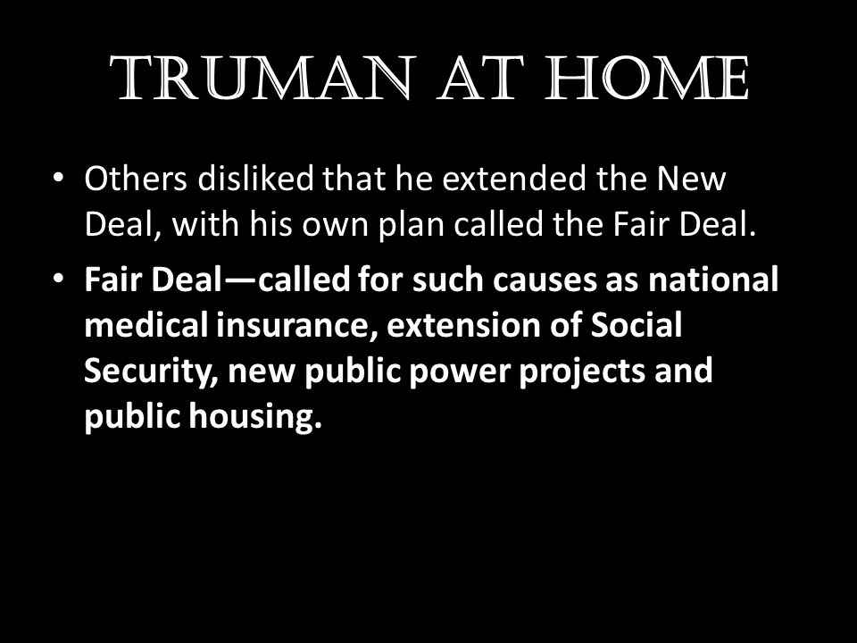 Truman at home Others disliked that he extended the New Deal, with his own plan called the Fair Deal.