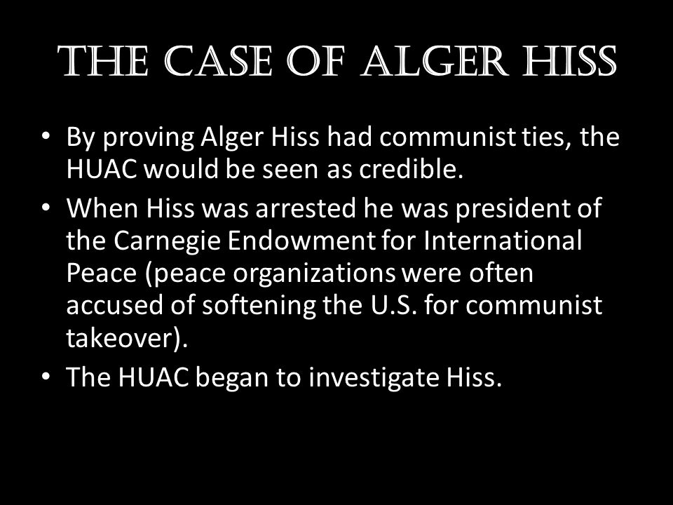 The case of Alger hiss By proving Alger Hiss had communist ties, the HUAC would be seen as credible.