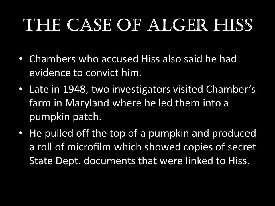 The case of Alger hiss Chambers who accused Hiss also said he had evidence to convict him.