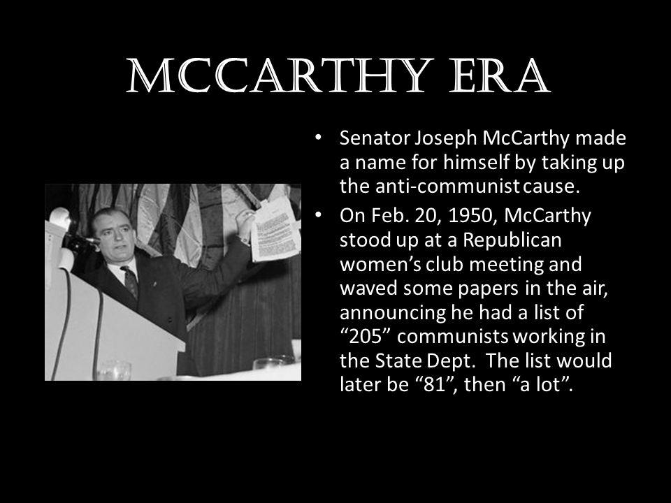 McCarthy era Senator Joseph McCarthy made a name for himself by taking up the anti-communist cause.