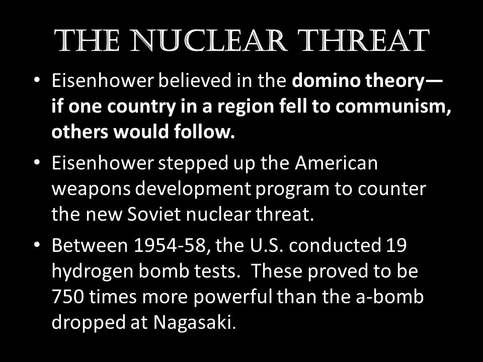 The nuclear threat Eisenhower believed in the domino theory—if one country in a region fell to communism, others would follow.