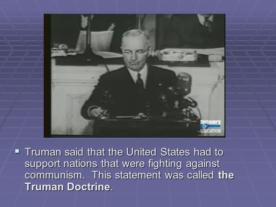 Truman said that the United States had to support nations that were fighting against communism.