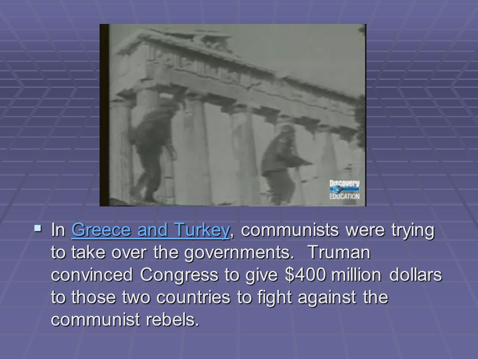 In Greece and Turkey, communists were trying to take over the governments.