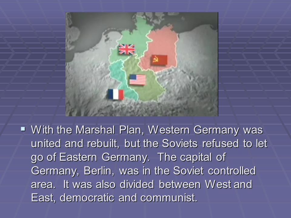 With the Marshal Plan, Western Germany was united and rebuilt, but the Soviets refused to let go of Eastern Germany.