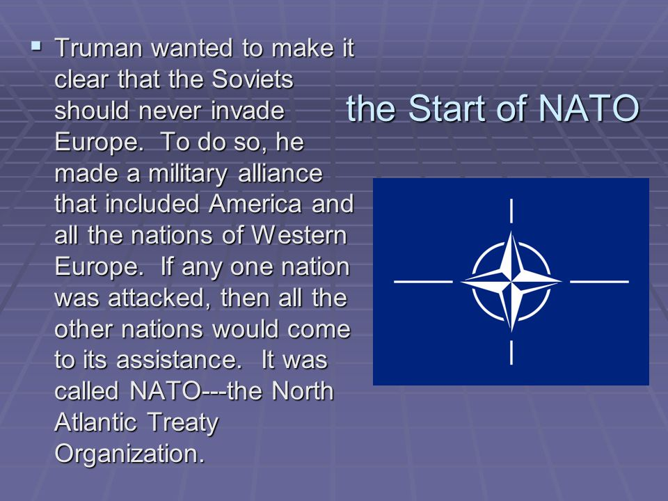 Truman wanted to make it clear that the Soviets should never invade Europe. To do so, he made a military alliance that included America and all the nations of Western Europe. If any one nation was attacked, then all the other nations would come to its assistance. It was called NATO---the North Atlantic Treaty Organization.