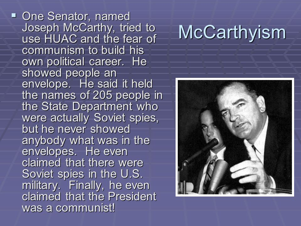 One Senator, named Joseph McCarthy, tried to use HUAC and the fear of communism to build his own political career. He showed people an envelope. He said it held the names of 205 people in the State Department who were actually Soviet spies, but he never showed anybody what was in the envelopes. He even claimed that there were Soviet spies in the U.S. military. Finally, he even claimed that the President was a communist!