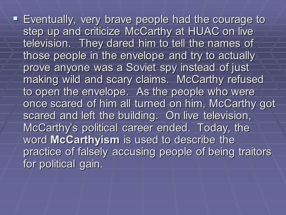 Eventually, very brave people had the courage to step up and criticize McCarthy at HUAC on live television.