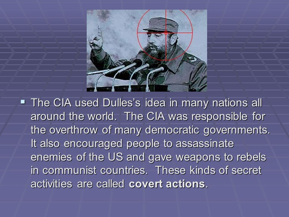 The CIA used Dulles's idea in many nations all around the world