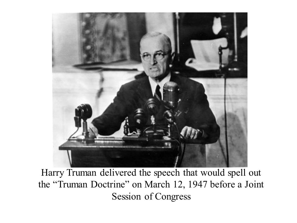 Harry Truman delivered the speech that would spell out the Truman Doctrine on March 12, 1947 before a Joint Session of Congress