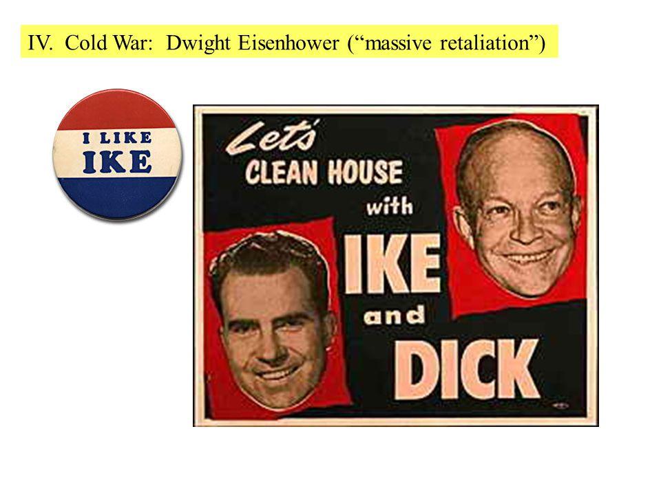 IV. Cold War: Dwight Eisenhower ( massive retaliation )