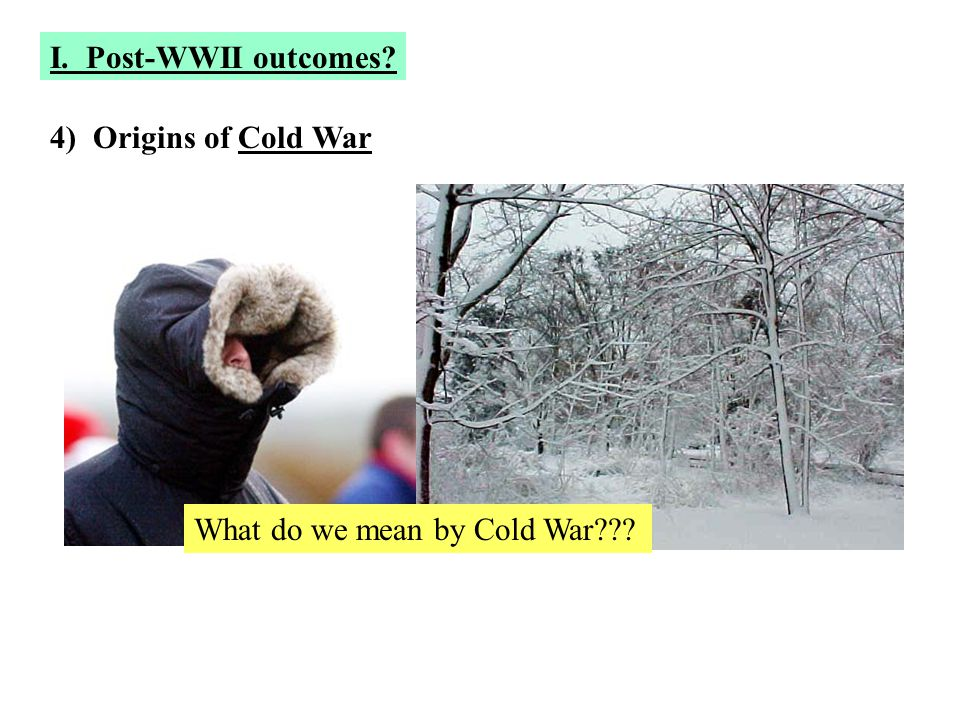 I. Post-WWII outcomes 4) Origins of Cold War What do we mean by Cold War