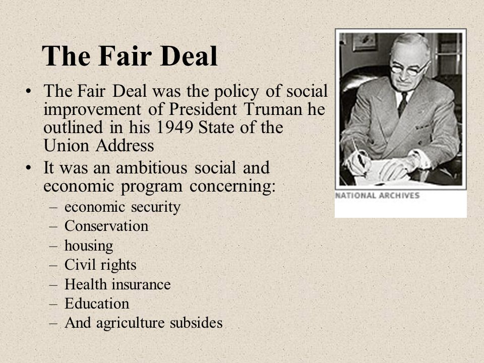 The Fair Deal The Fair Deal was the policy of social improvement of President Truman he outlined in his 1949 State of the Union Address.