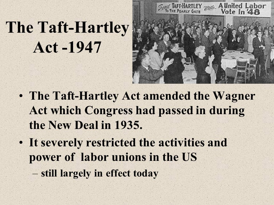 The Taft-Hartley Act -1947 The Taft-Hartley Act amended the Wagner Act which Congress had passed in during the New Deal in 1935.