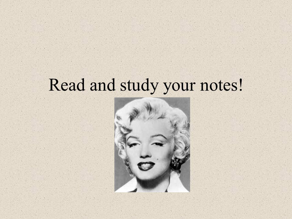 Read and study your notes!