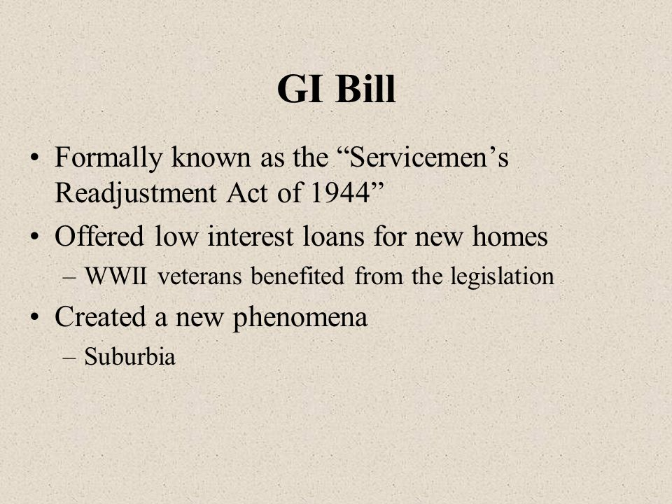 GI Bill Formally known as the Servicemen's Readjustment Act of 1944