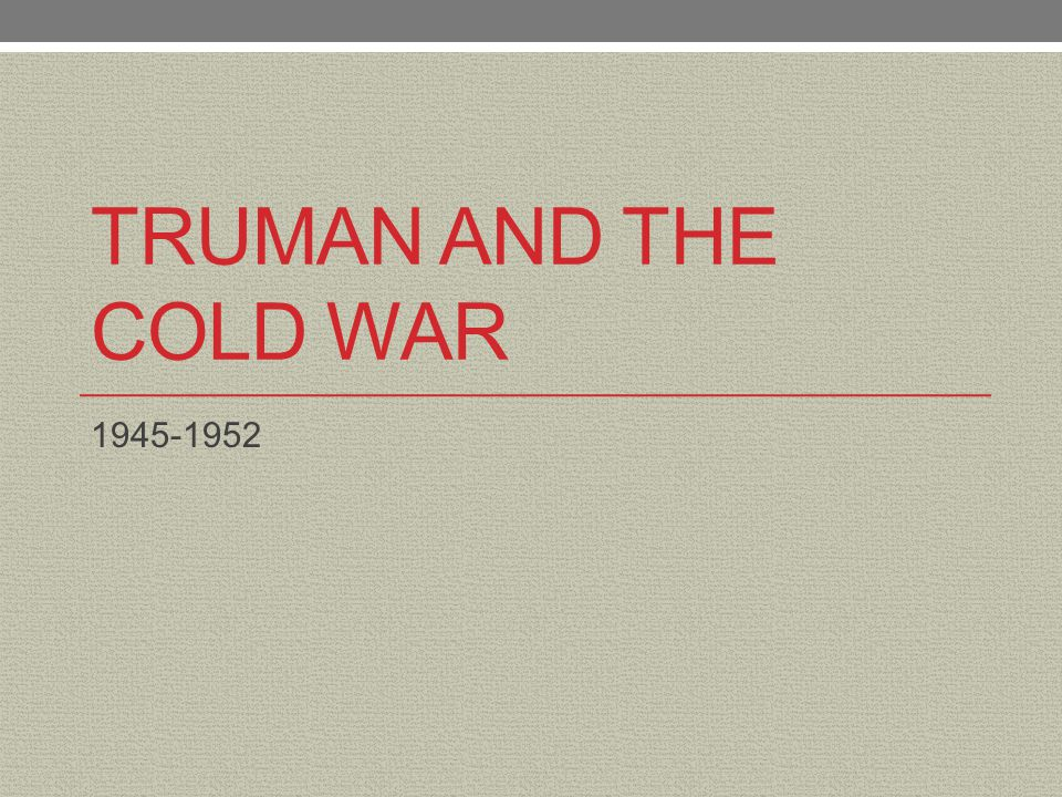 Truman and the Cold War 1945-1952