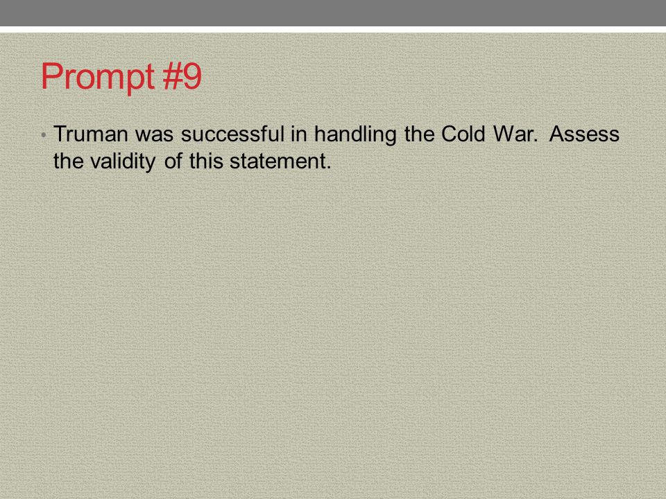 Prompt #9 Truman was successful in handling the Cold War. Assess the validity of this statement.