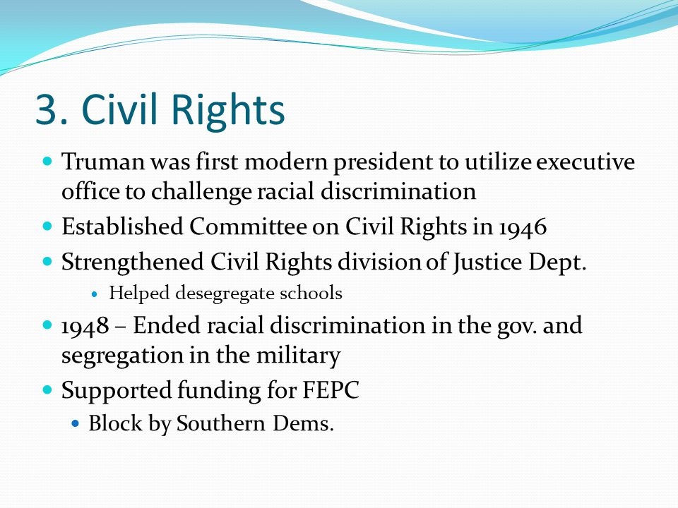 3. Civil Rights Truman was first modern president to utilize executive office to challenge racial discrimination.