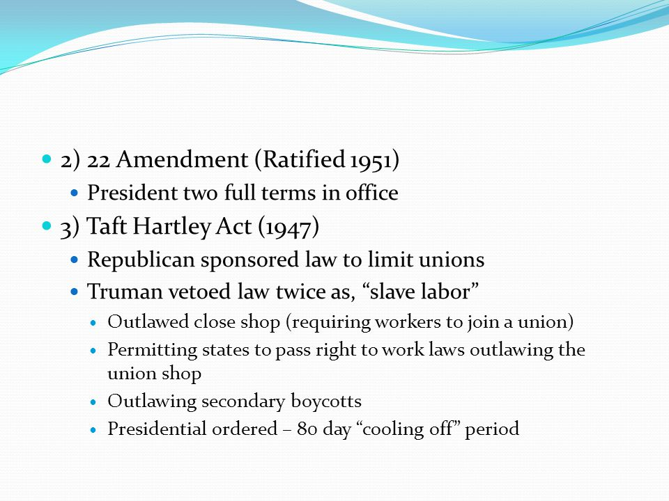 2) 22 Amendment (Ratified 1951) 3) Taft Hartley Act (1947)