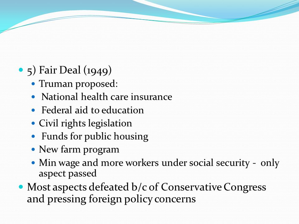 5) Fair Deal (1949) Truman proposed: National health care insurance. Federal aid to education. Civil rights legislation.