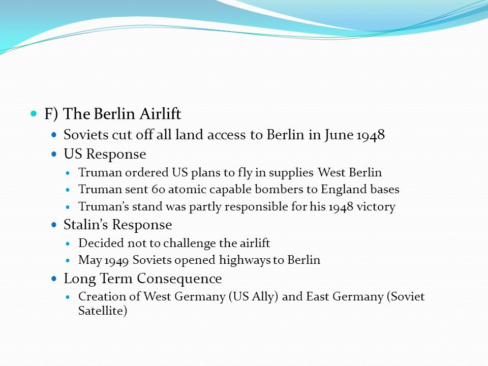 F) The Berlin Airlift Soviets cut off all land access to Berlin in June 1948. US Response. Truman ordered US plans to fly in supplies West Berlin.