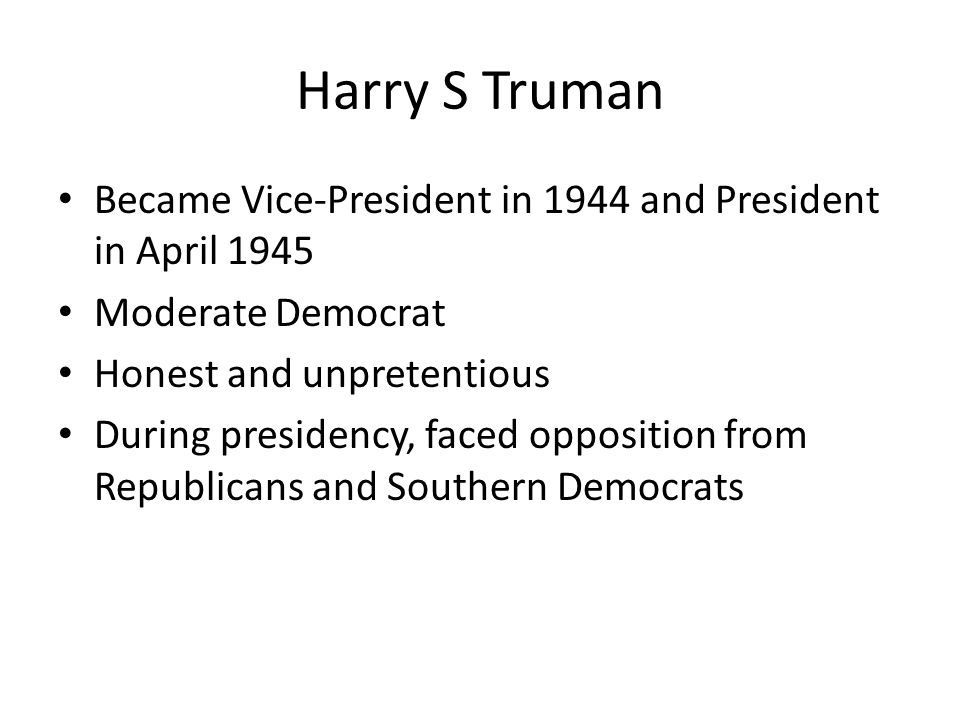 Harry S Truman Became Vice-President in 1944 and President in April 1945. Moderate Democrat. Honest and unpretentious.