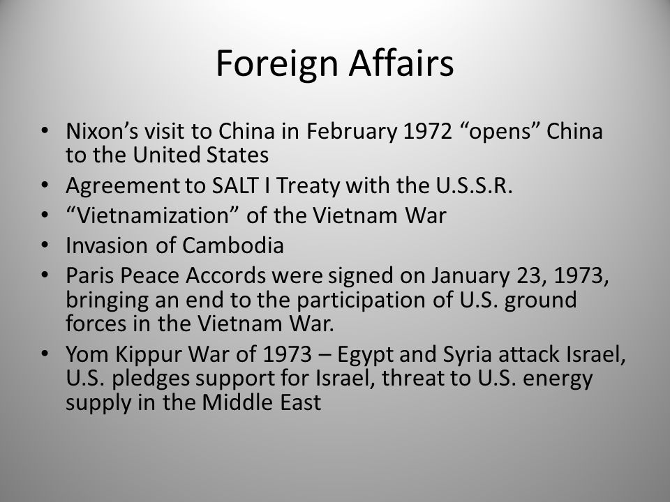 Foreign Affairs Nixon's visit to China in February 1972 opens China to the United States. Agreement to SALT I Treaty with the U.S.S.R.