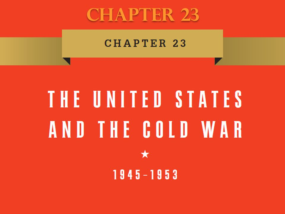Chapter 23 Chapter 23 The United States and the Cold War, 1945–1953