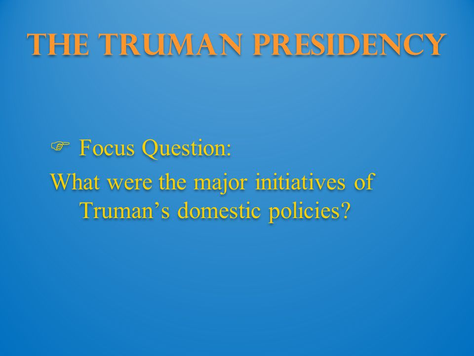 The Truman Presidency Focus Question: