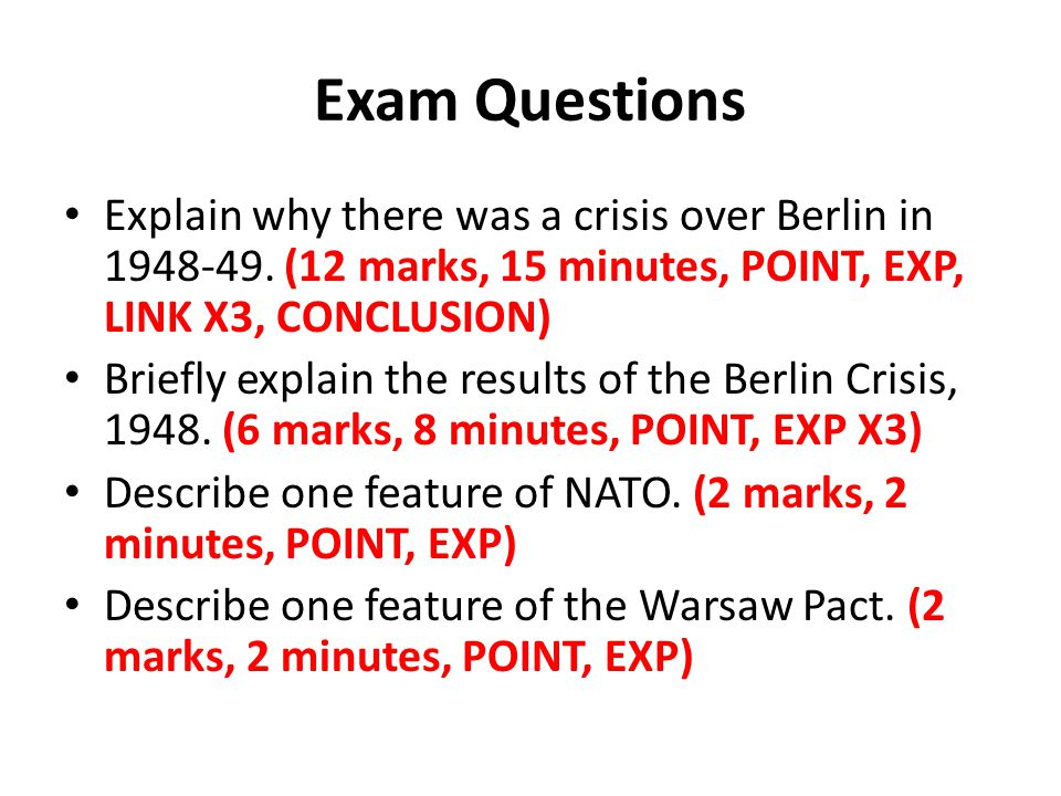 Exam Questions Explain why there was a crisis over Berlin in 1948-49. (12 marks, 15 minutes, POINT, EXP, LINK X3, CONCLUSION)