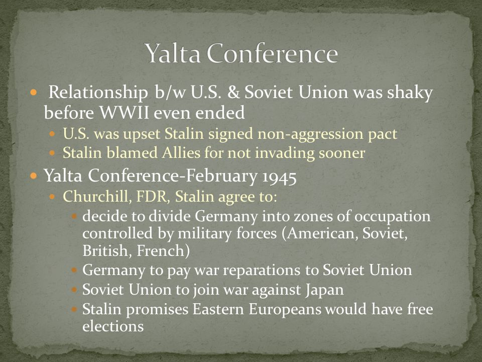 Yalta Conference Relationship b/w U.S. & Soviet Union was shaky before WWII even ended. U.S. was upset Stalin signed non-aggression pact.
