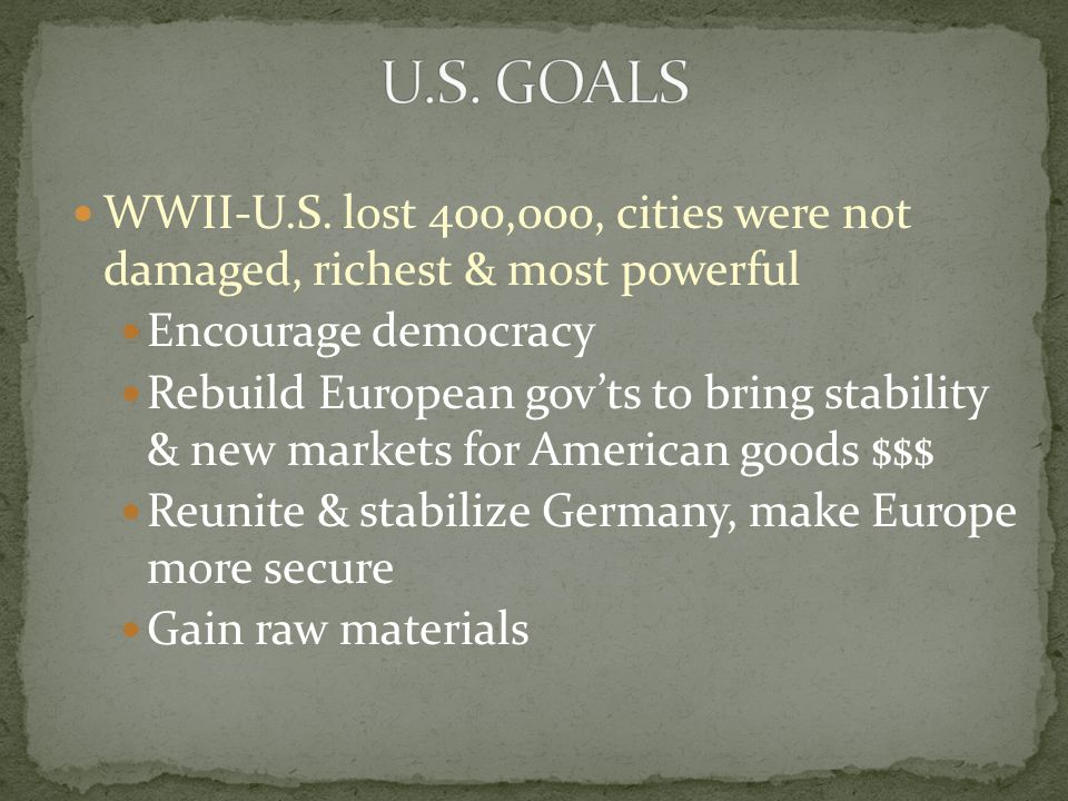 U.S. GOALS WWII-U.S. lost 400,000, cities were not damaged, richest & most powerful. Encourage democracy.