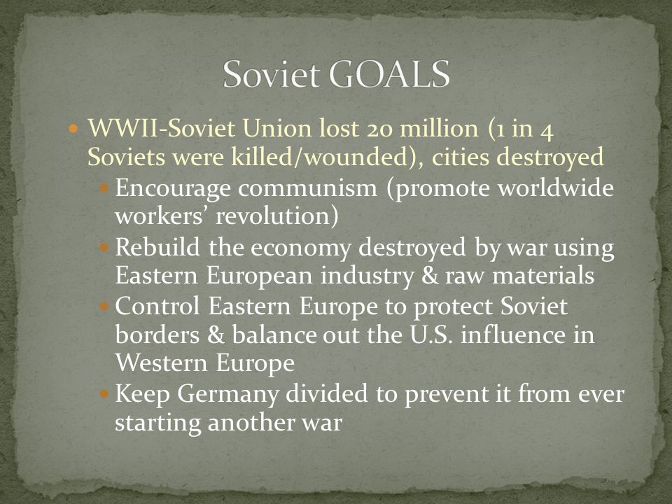 Soviet GOALS WWII-Soviet Union lost 20 million (1 in 4 Soviets were killed/wounded), cities destroyed.