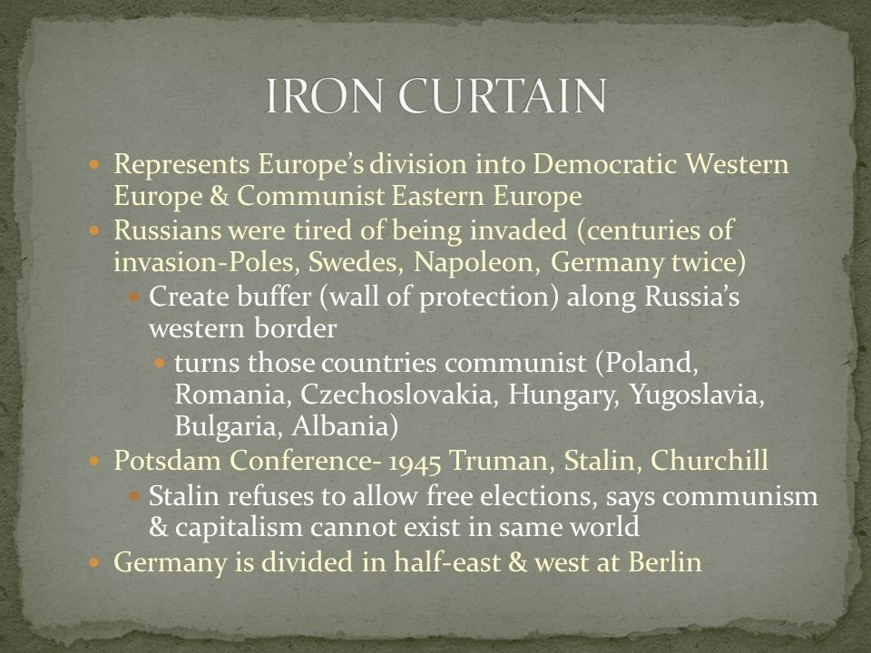 IRON CURTAIN Represents Europe's division into Democratic Western Europe & Communist Eastern Europe.