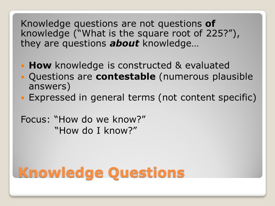 Knowledge questions are not questions of knowledge ( What is the square root of 225 ), they are questions about knowledge…