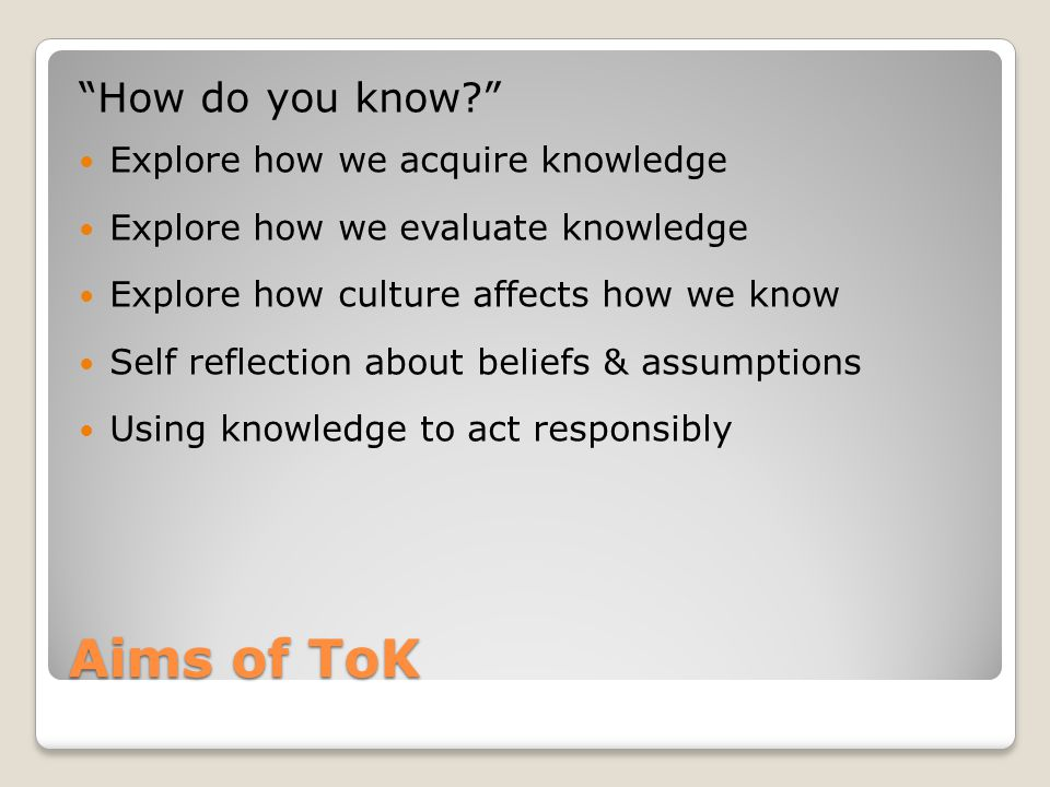 Aims of ToK How do you know Explore how we acquire knowledge