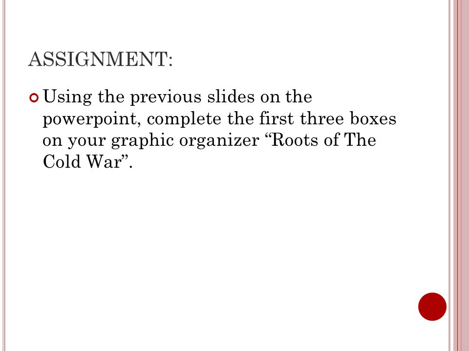 ASSIGNMENT: Using the previous slides on the powerpoint, complete the first three boxes on your graphic organizer Roots of The Cold War .