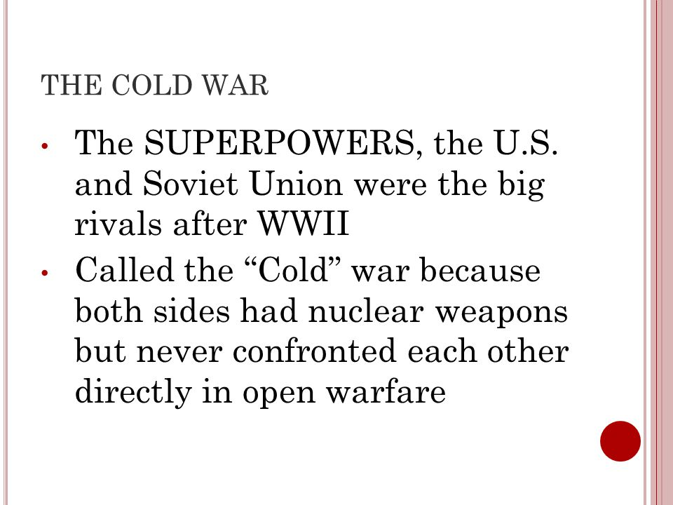THE COLD WAR The SUPERPOWERS, the U.S. and Soviet Union were the big rivals after WWII.
