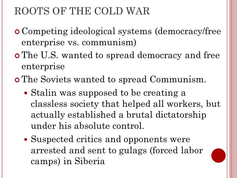 ROOTS OF THE COLD WAR Competing ideological systems (democracy/free enterprise vs. communism)