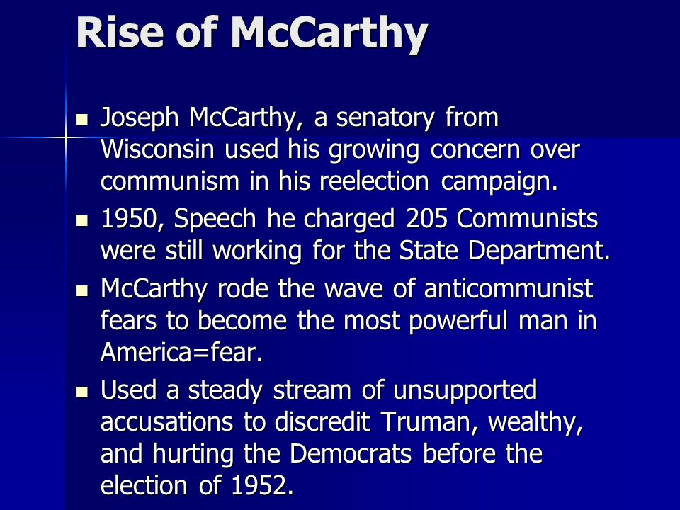 Rise of McCarthy Joseph McCarthy, a senatory from Wisconsin used his growing concern over communism in his reelection campaign.