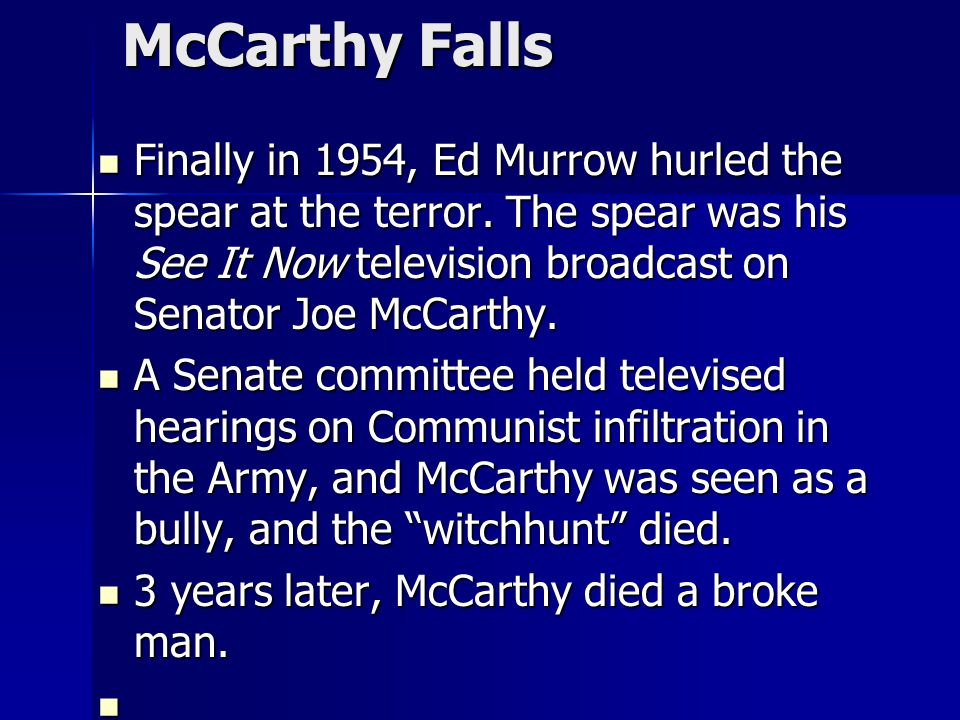 McCarthy Falls Finally in 1954, Ed Murrow hurled the spear at the terror. The spear was his See It Now television broadcast on Senator Joe McCarthy.