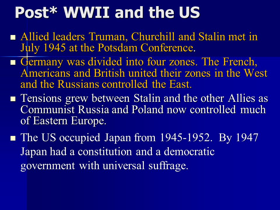 Unit 9 Notes #2 Post* WWII and the US. Allied leaders Truman, Churchill and Stalin met in July 1945 at the Potsdam Conference.