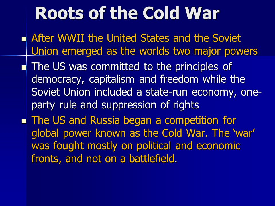 Roots of the Cold War After WWII the United States and the Soviet Union emerged as the worlds two major powers.