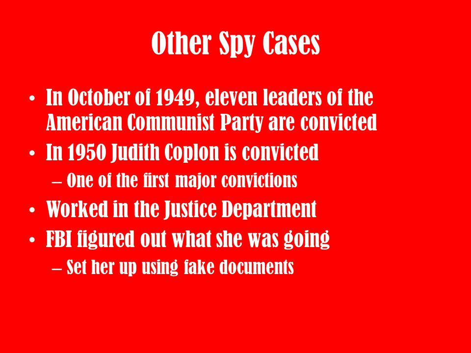 Other Spy Cases In October of 1949, eleven leaders of the American Communist Party are convicted. In 1950 Judith Coplon is convicted.