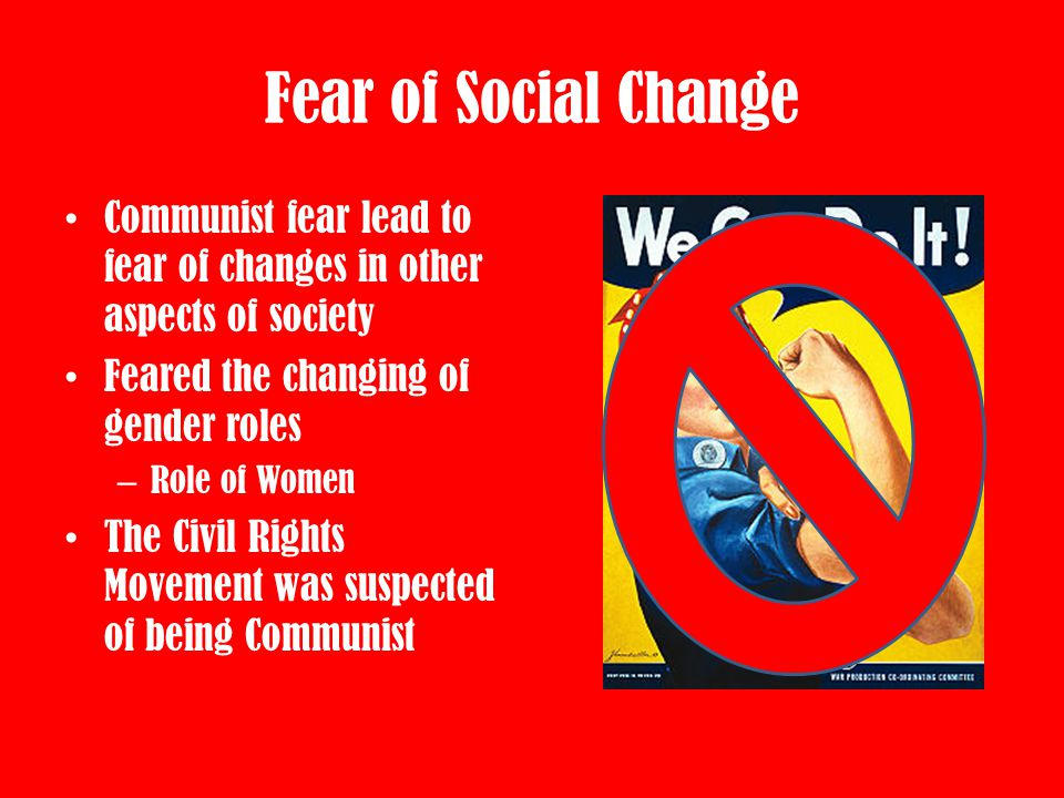 Fear of Social Change Communist fear lead to fear of changes in other aspects of society. Feared the changing of gender roles.