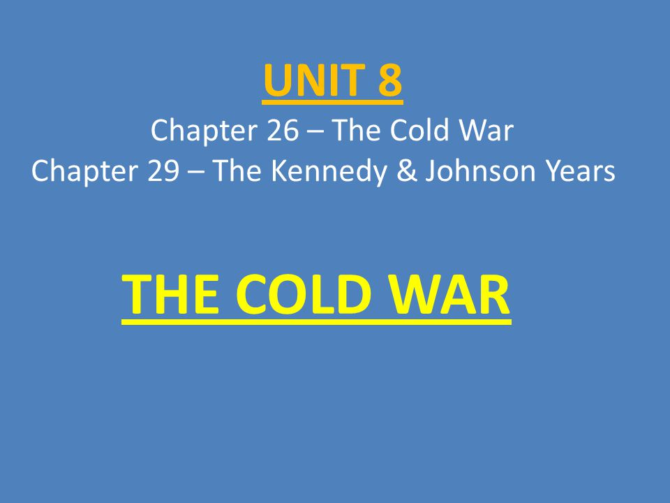 UNIT 8 Chapter 26 – The Cold War Chapter 29 – The Kennedy & Johnson Years